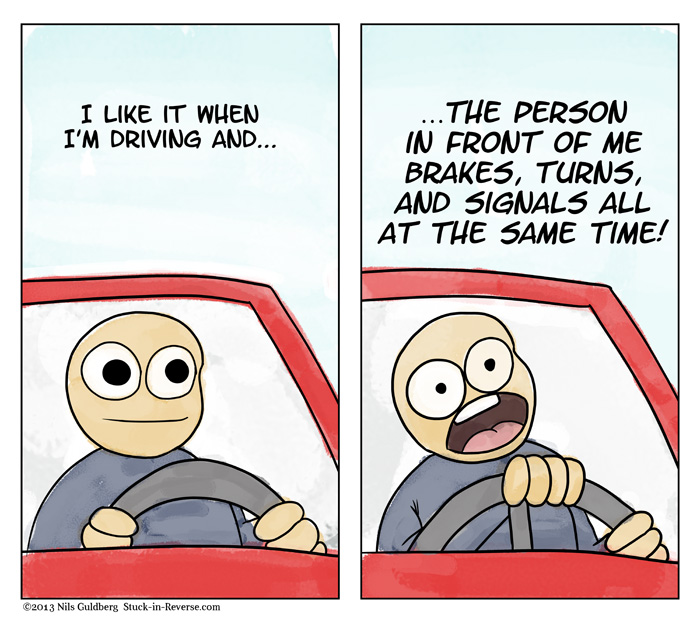 I like it when I'm driving and THE PERSON IN FRONT OF ME BRAKES, TURNS, AND SIGNALS ALL AT THE SAME TIME!