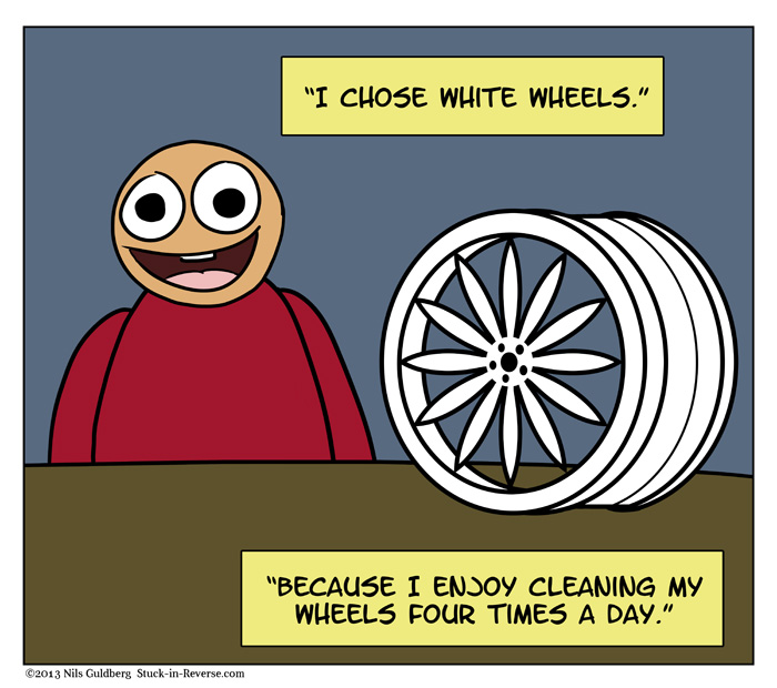 I chose while wheels. Because I enjoy cleaning my wheels four times a day.
